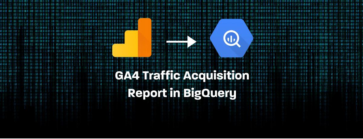 GA4 Traffic Acquisition Report in BigQuery
